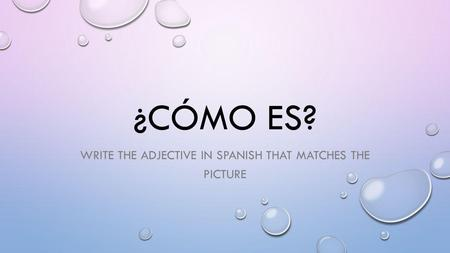 ¿CÓMO ES? WRITE THE ADJECTIVE IN SPANISH THAT MATCHES THE PICTURE.