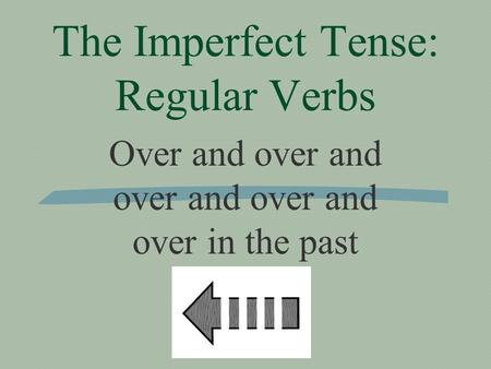 The Imperfect Tense: Regular Verbs Over and over and over and over and over in the past.
