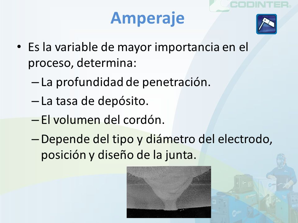 Amperaje Es la variable de mayor importancia en el proceso, determina: