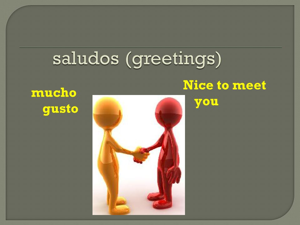 saludos (greetings) Nice to meet you mucho gusto