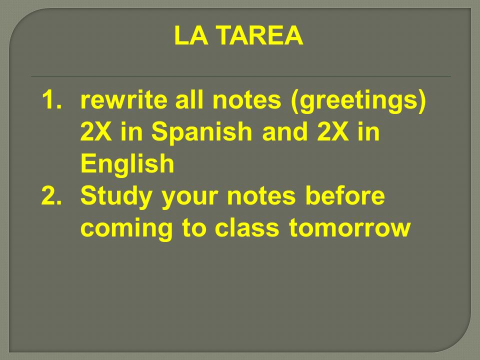 LA TAREA rewrite all notes (greetings) 2X in Spanish and 2X in English.