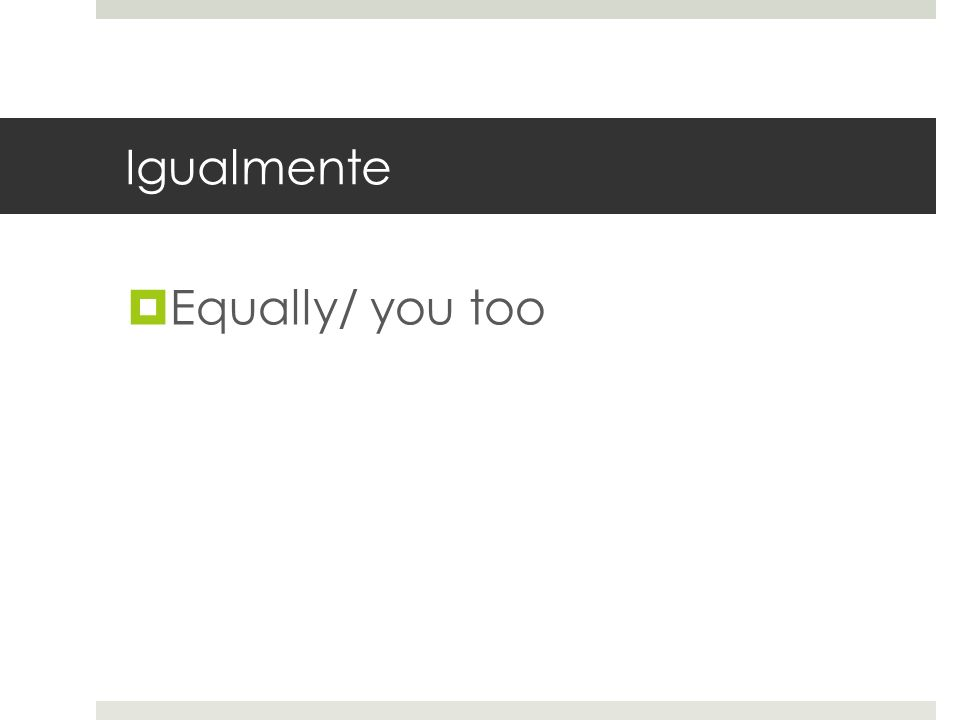 Igualmente Equally/ you too