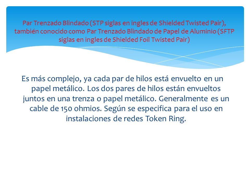 Par Trenzado Blindado (STP siglas en ingles de Shielded Twisted Pair), también conocido como Par Trenzado Blindado de Papel de Aluminio (SFTP siglas en ingles de Shielded Foil Twisted Pair)