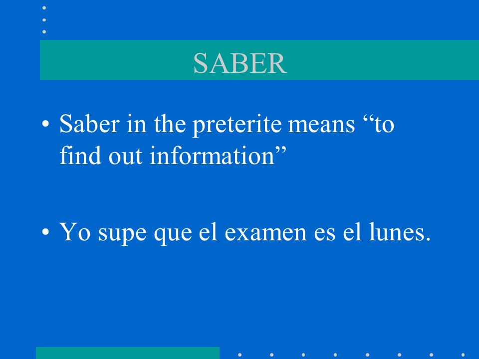 SABER Saber in the preterite means to find out information