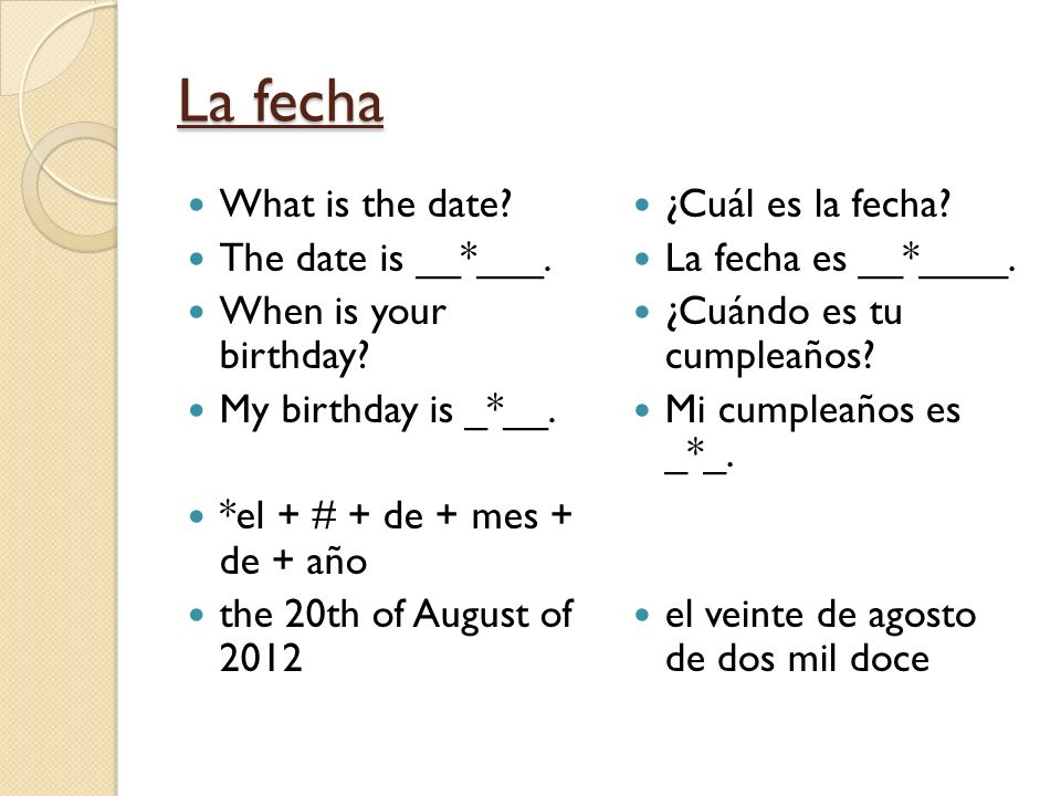 La fecha What is the date The date is __*___. When is your birthday