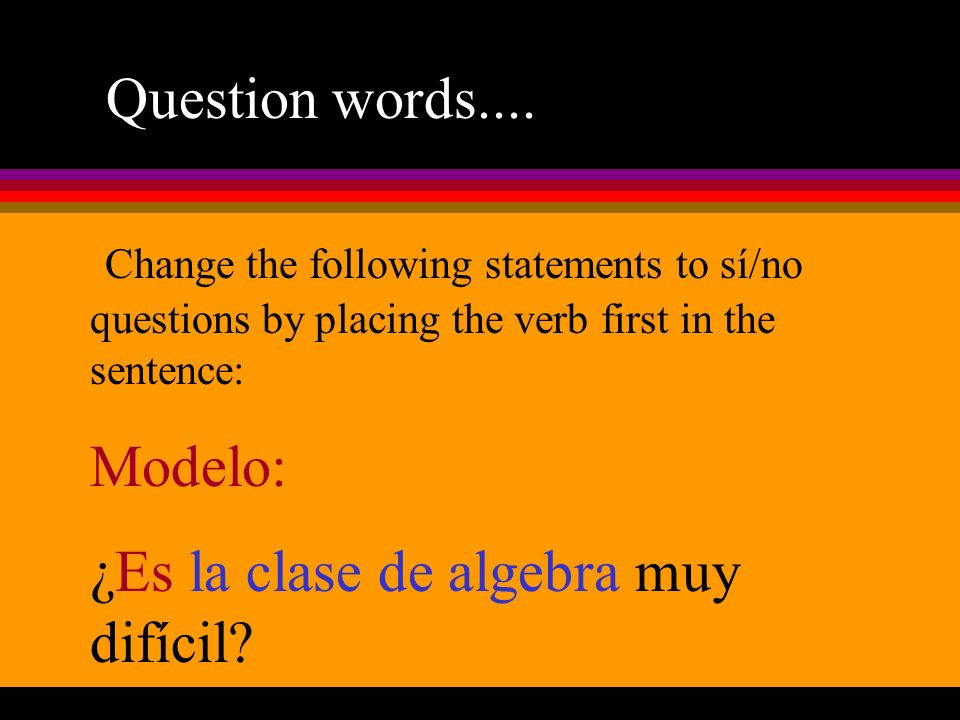 Question words.... Change the following statements to sí/no questions by placing the verb first in the sentence: