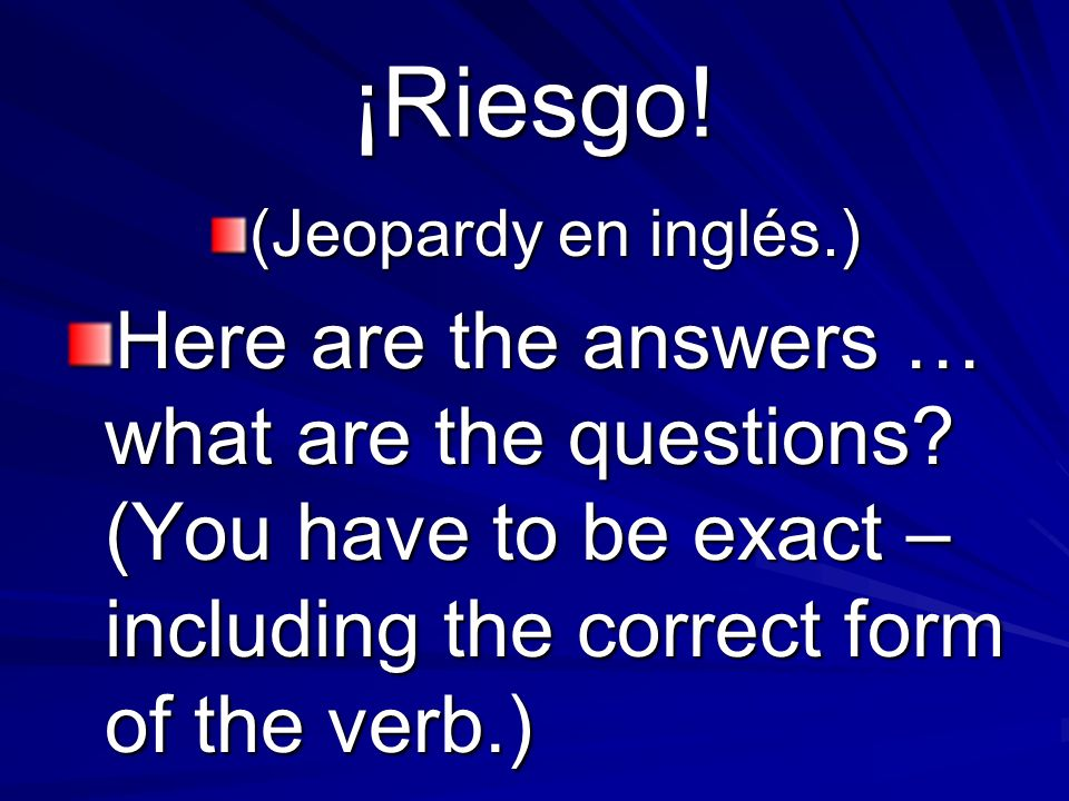 ¡Riesgo. (Jeopardy en inglés.) Here are the answers … what are the questions.