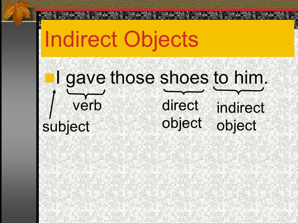 Indirect Objects I gave those shoes to him. verb direct object