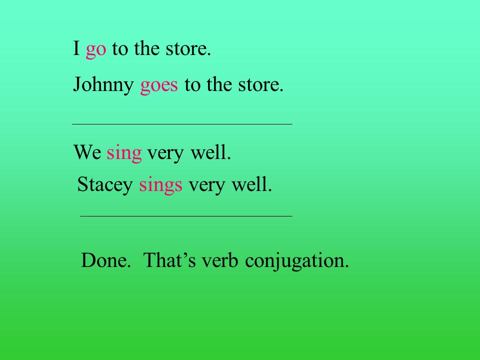 I go to the store. Johnny goes to the store. We sing very well.
