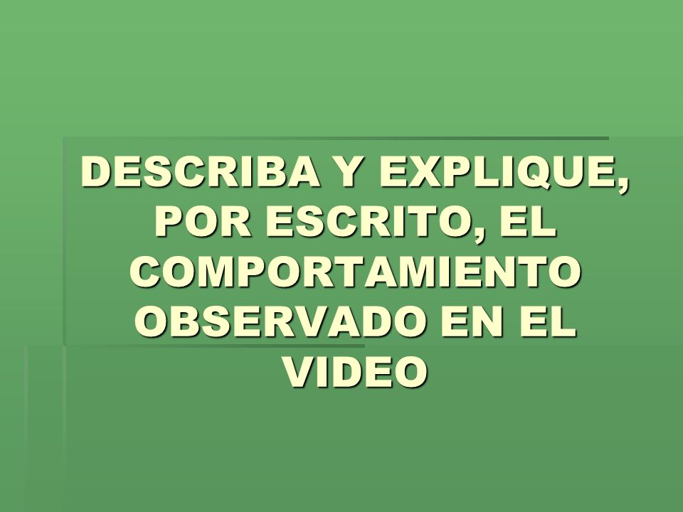 DESCRIBA Y EXPLIQUE, POR ESCRITO, EL COMPORTAMIENTO OBSERVADO EN EL VIDEO
