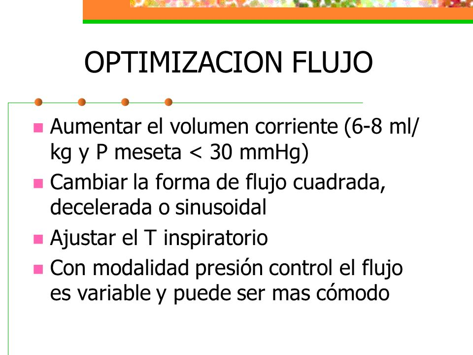 OPTIMIZACION FLUJO Aumentar el volumen corriente (6-8 ml/ kg y P meseta < 30 mmHg) Cambiar la forma de flujo cuadrada, decelerada o sinusoidal.