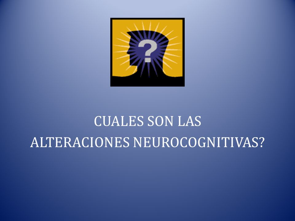 CUALES SON LAS ALTERACIONES NEUROCOGNITIVAS
