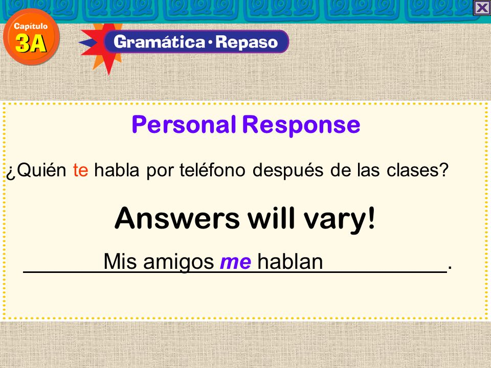 Answers will vary! Personal Response Mis amigos me hablan .