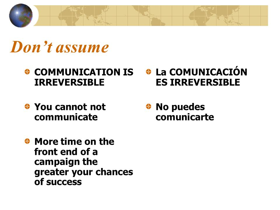 Don't assume COMMUNICATION IS IRREVERSIBLE You cannot not communicate