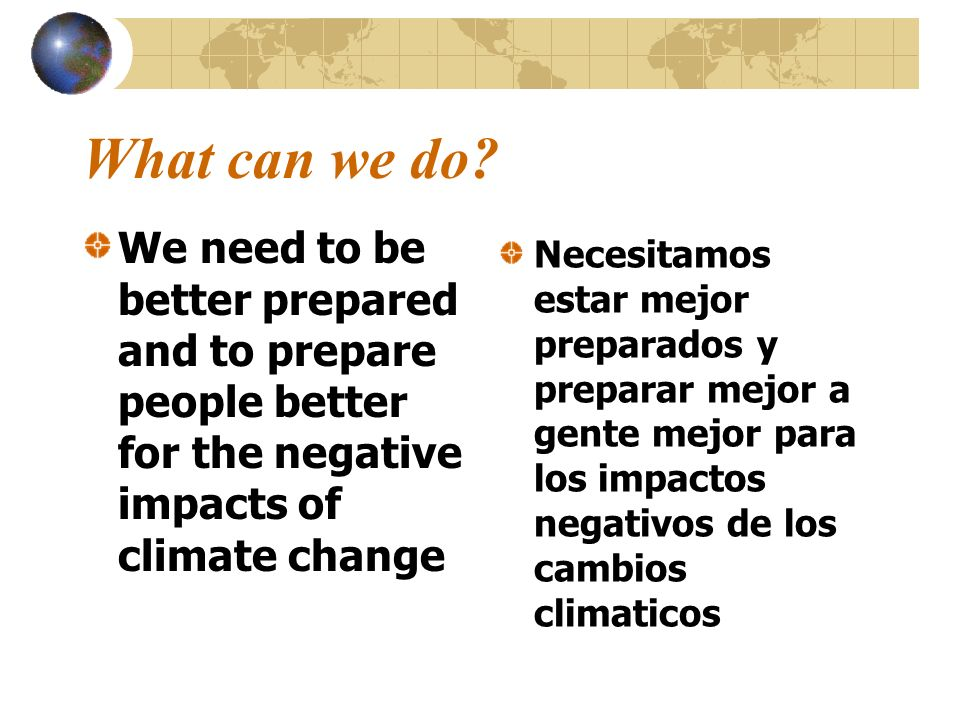 What can we do We need to be better prepared and to prepare people better for the negative impacts of climate change.