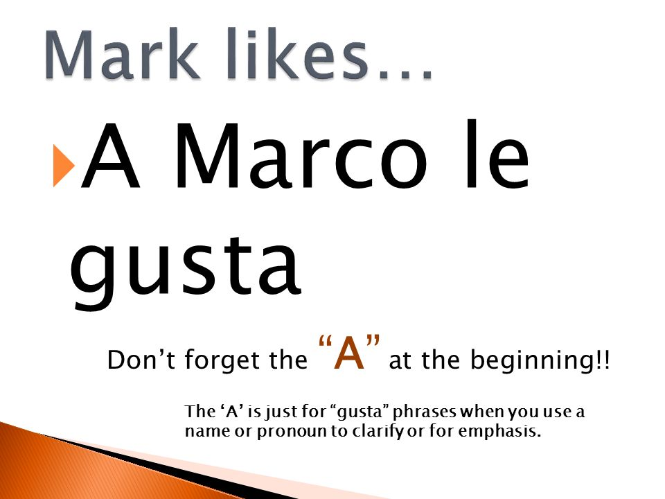 A Marco le gusta Mark likes… Don't forget the A at the beginning!!