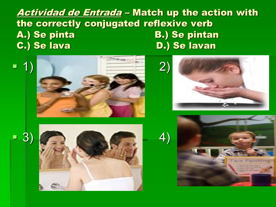 Actividad de Entrada – Match up the action with the correctly conjugated reflexive verb A.) Se pinta B.) Se pintan C.) Se lava D.) Se lavan