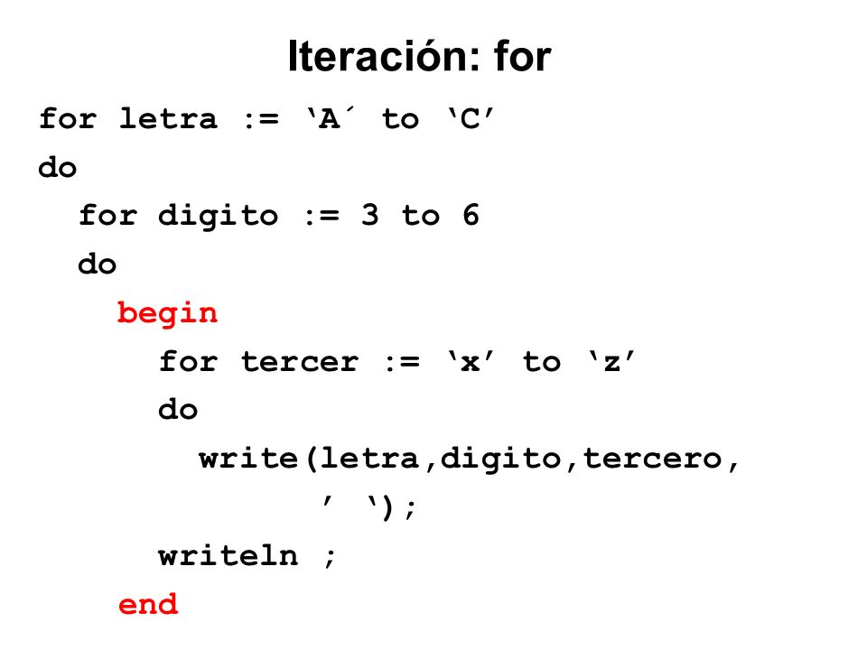 Iteración: for for letra := 'A´ to 'C' do for digito := 3 to 6 begin