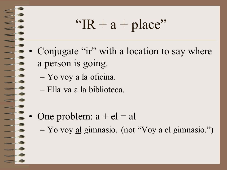 IR + a + place Conjugate ir with a location to say where a person is going. Yo voy a la oficina.