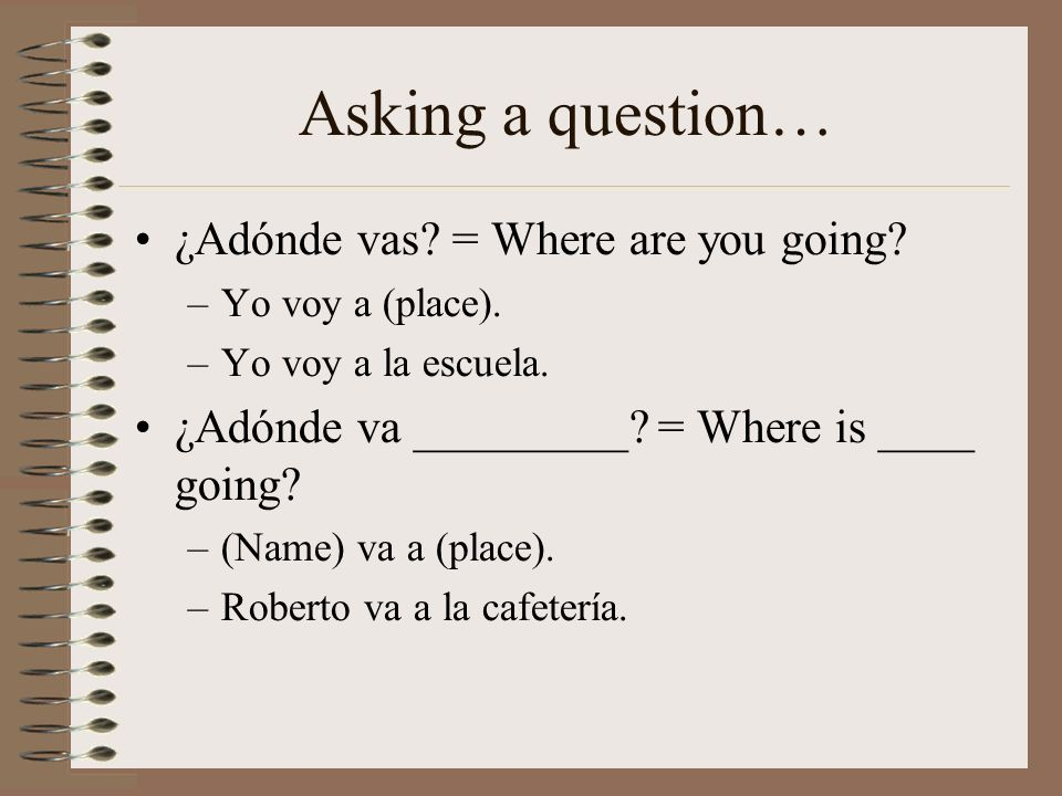 Asking a question… ¿Adónde vas = Where are you going