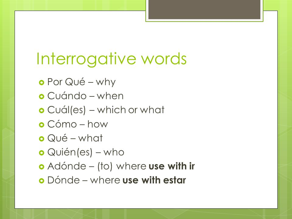 Interrogative words Por Qué – why Cuándo – when
