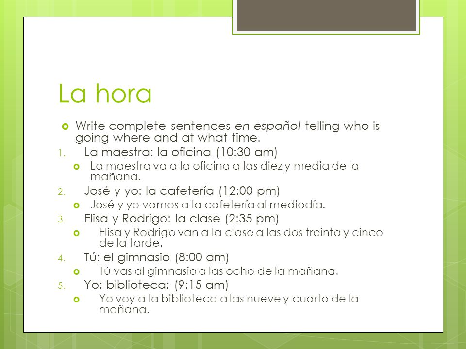 La hora Write complete sentences en español telling who is going where and at what time. La maestra: la oficina (10:30 am)