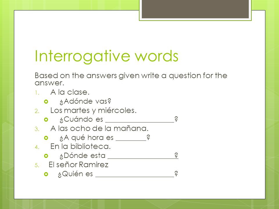 Interrogative words Based on the answers given write a question for the answer. A la clase. ¿Adónde vas