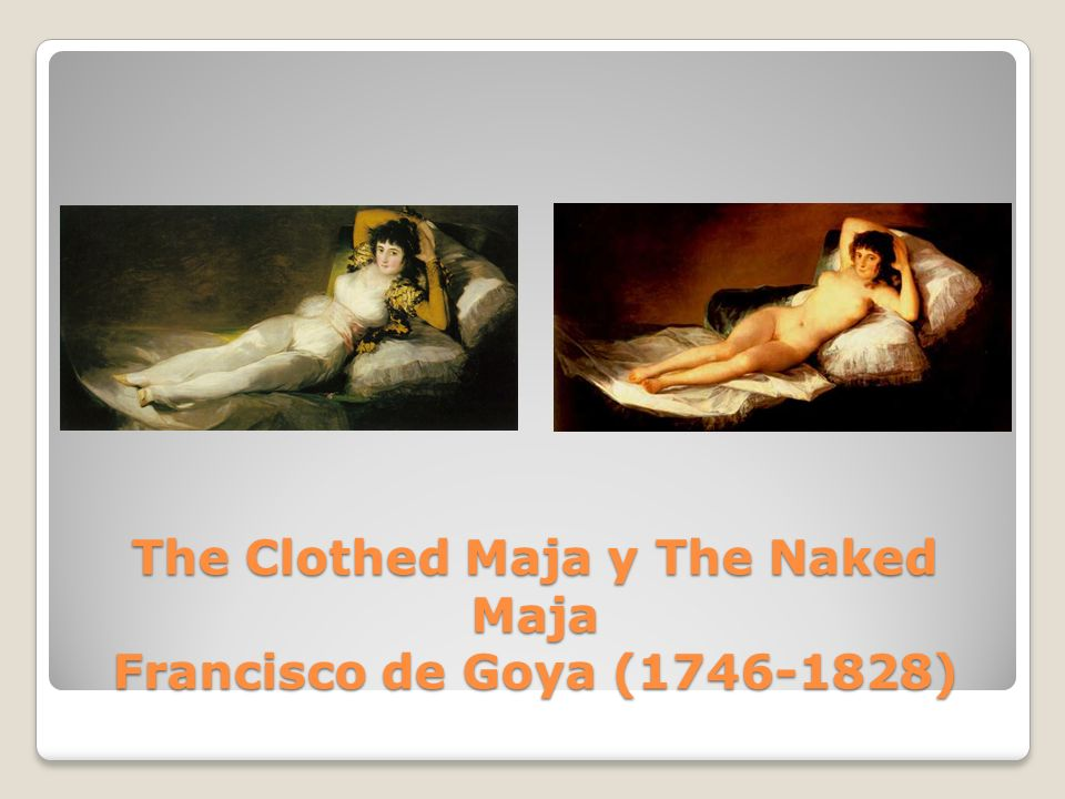 The Clothed Maja y The Naked Maja Francisco de Goya ( )