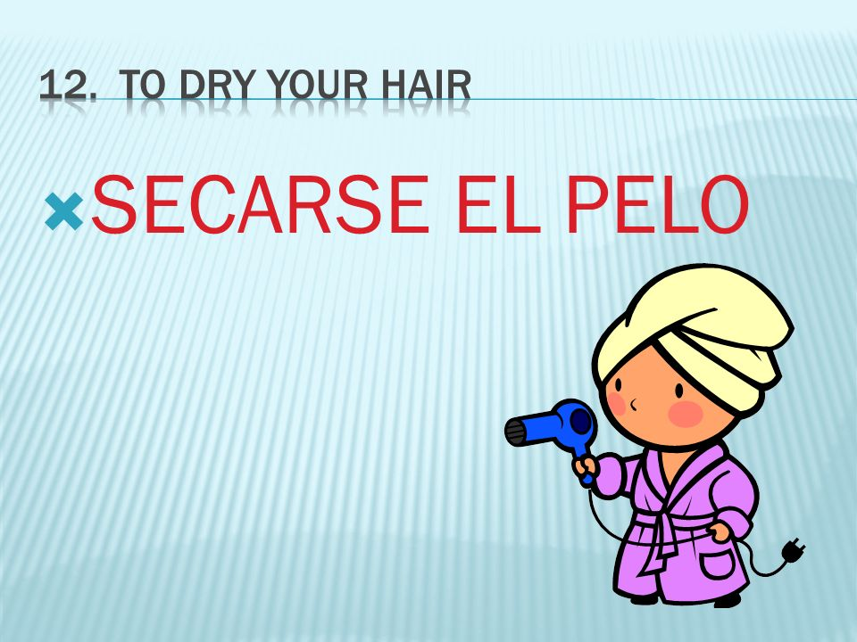 12. TO DRY YOUR HAIR SECARSE EL PELO