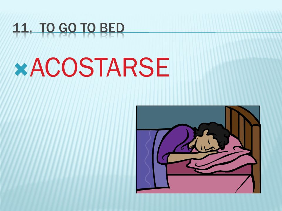 11. To GO TO BED ACOSTARSE