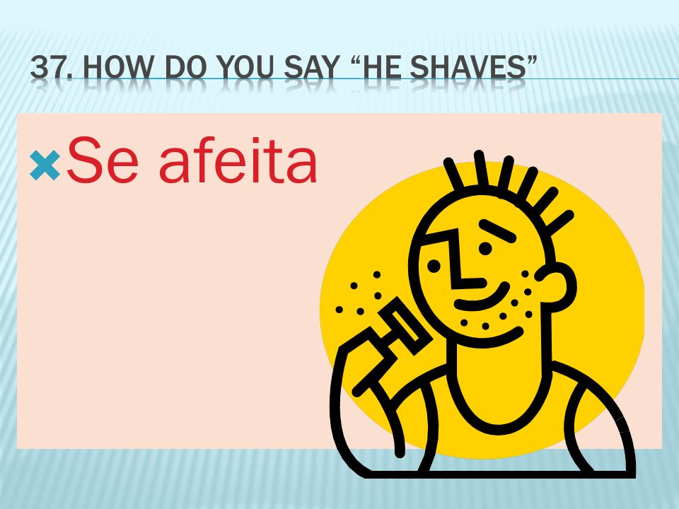 37. How do you say he shaves