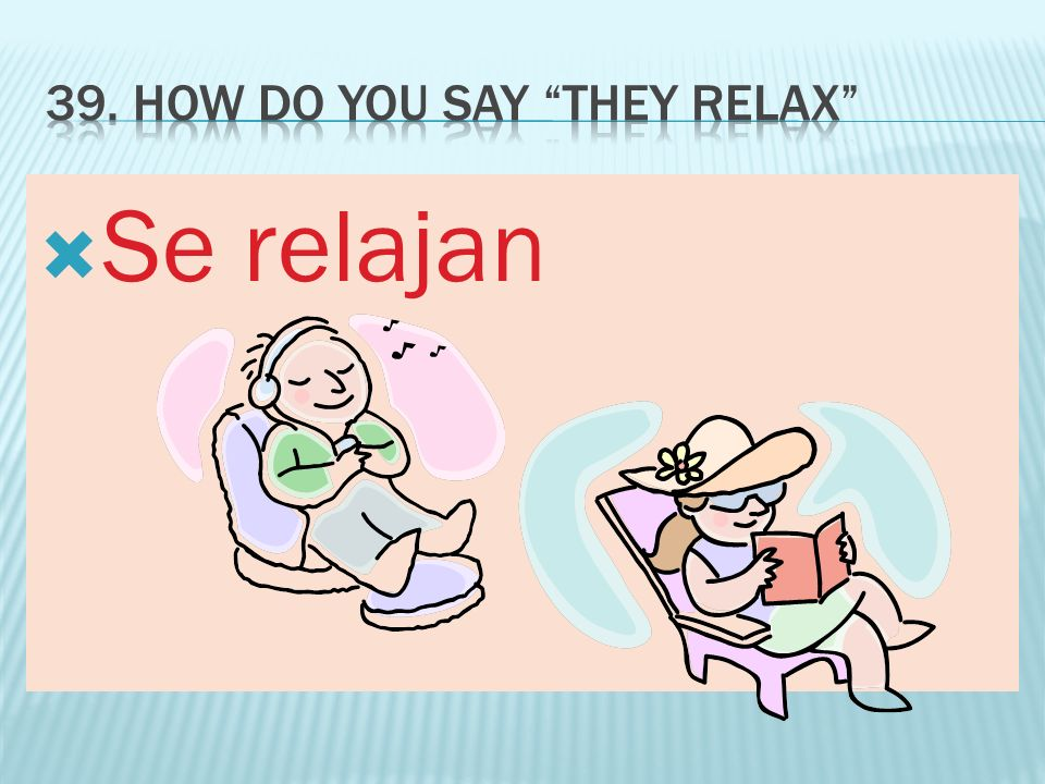 39. How do you say They relax