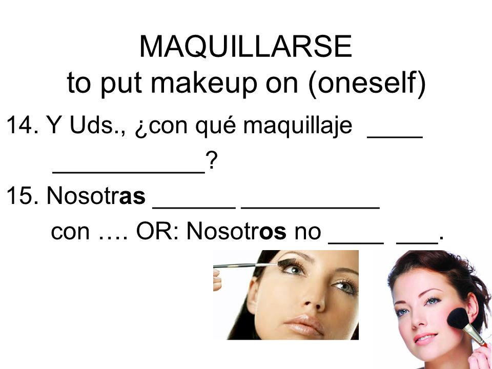 MAQUILLARSE to put makeup on (oneself)