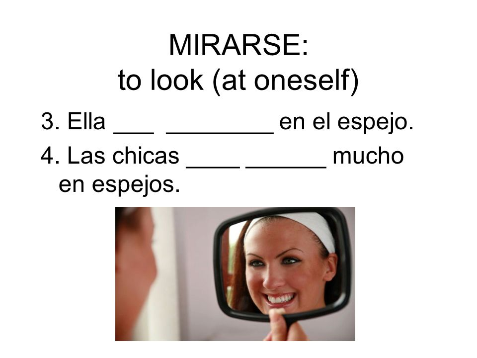 MIRARSE: to look (at oneself)