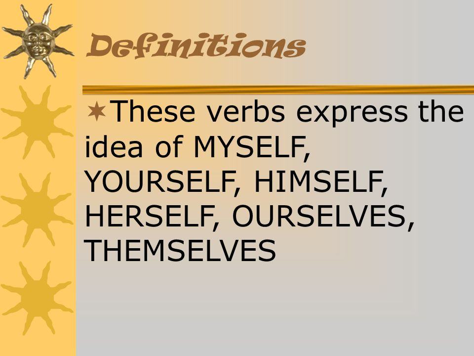 Definitions ¬These verbs express the idea of MYSELF, YOURSELF, HIMSELF, HERSELF, OURSELVES, THEMSELVES.