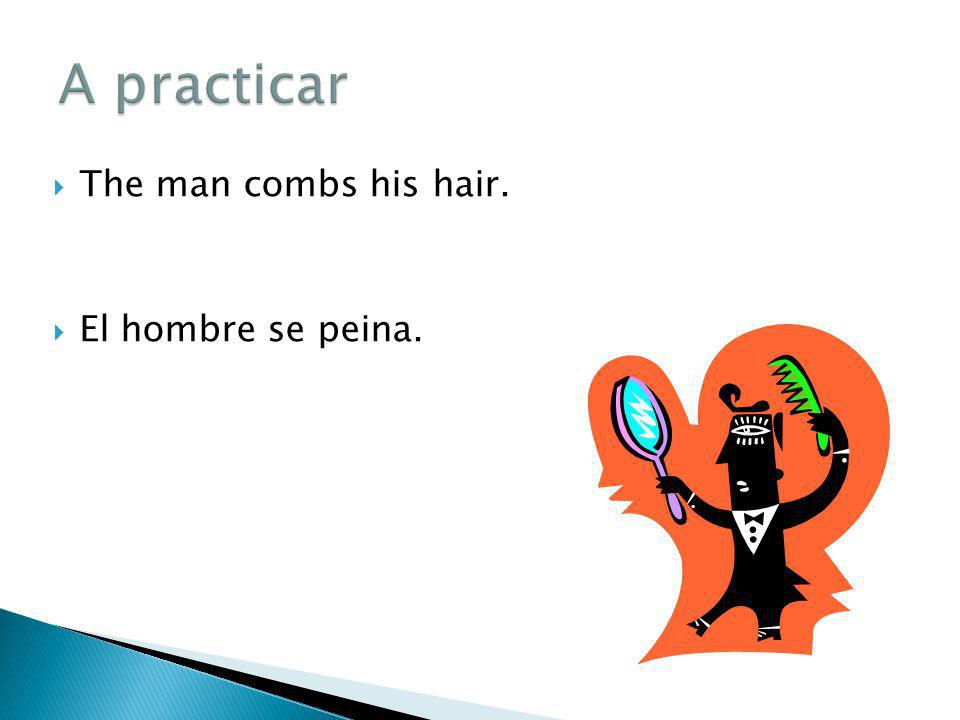 A practicar The man combs his hair. El hombre se peina.