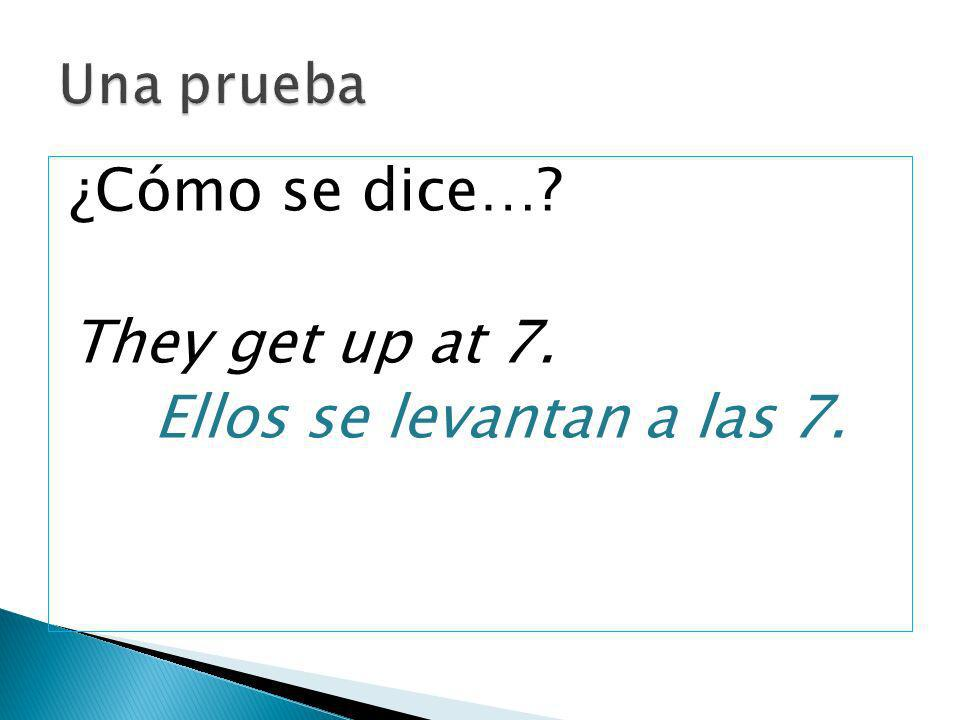 ¿Cómo se dice… They get up at 7. Ellos se levantan a las 7.