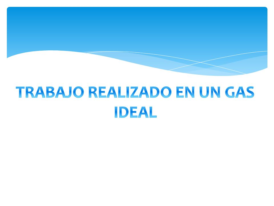TRABAJO REALIZADO EN UN GAS IDEAL