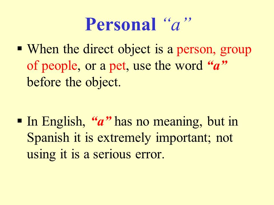 Personal a When the direct object is a person, group of people, or a pet, use the word a before the object.