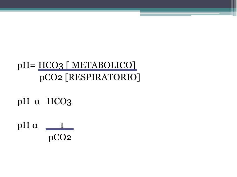 pH= HCO3 [ METABOLICO] pCO2 [RESPIRATORIO] pH α HCO3 pH α 1 pCO2