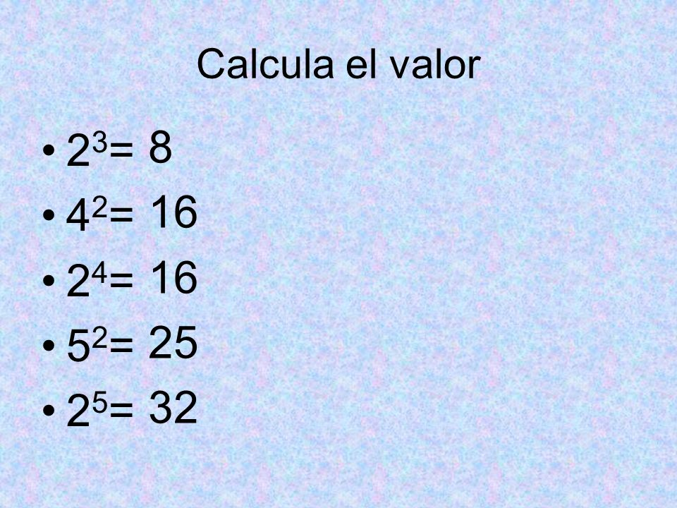 Calcula el valor 23= 42= 24= 52= 25=