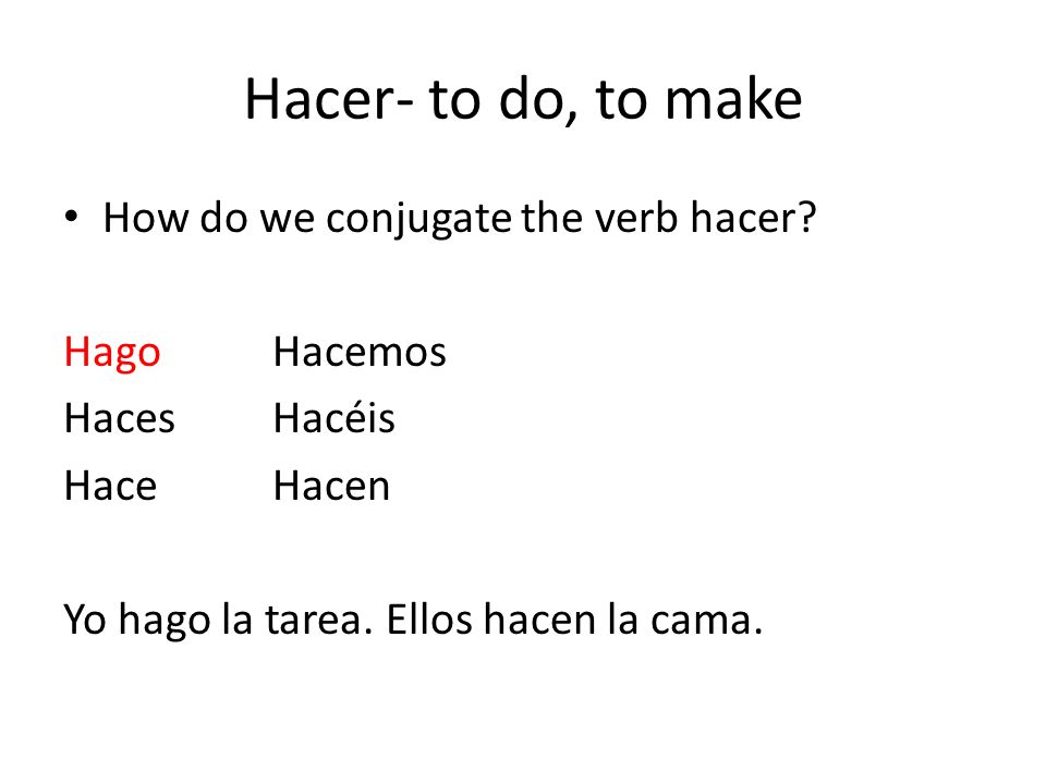 Hacer- to do, to make How do we conjugate the verb hacer Hago Hacemos