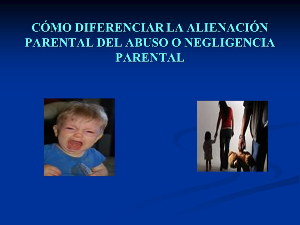 CÓMO DIFERENCIAR LA ALIENACIÓN PARENTAL DEL ABUSO O NEGLIGENCIA PARENTAL
