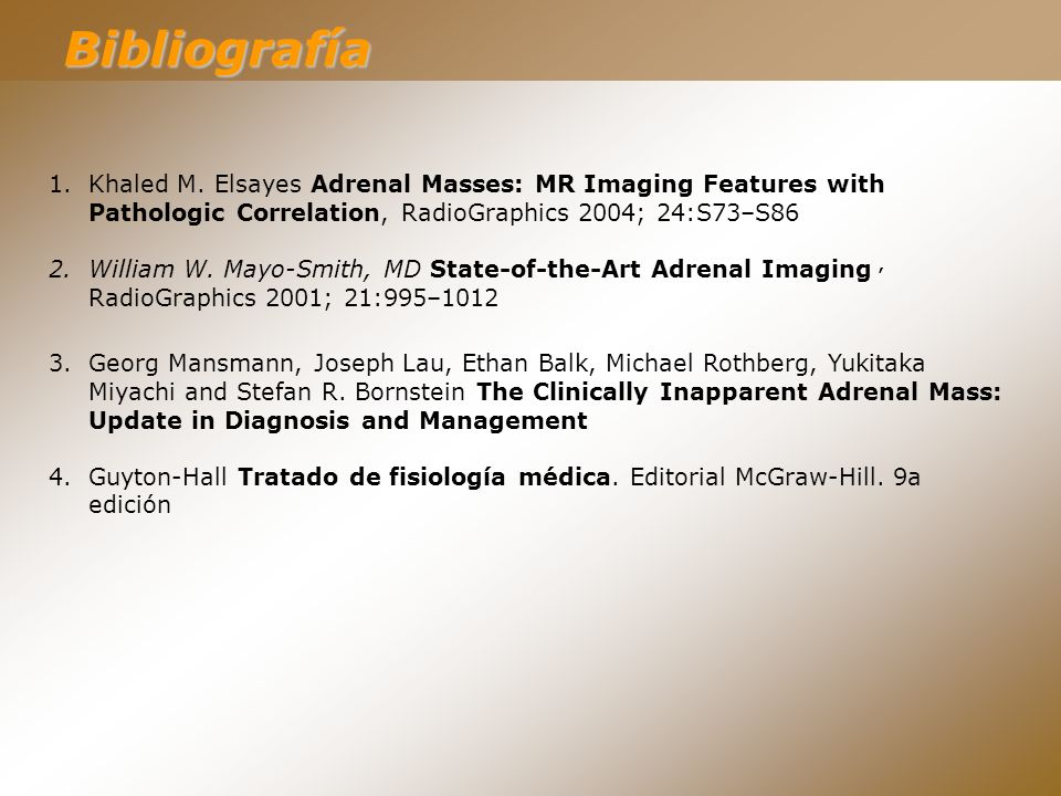 Bibliografía Khaled M. Elsayes Adrenal Masses: MR Imaging Features with Pathologic Correlation, RadioGraphics 2004; 24:S73–S86.