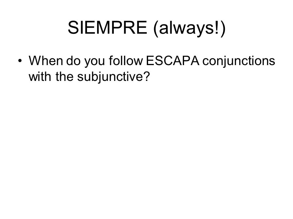 SIEMPRE (always!) When do you follow ESCAPA conjunctions with the subjunctive