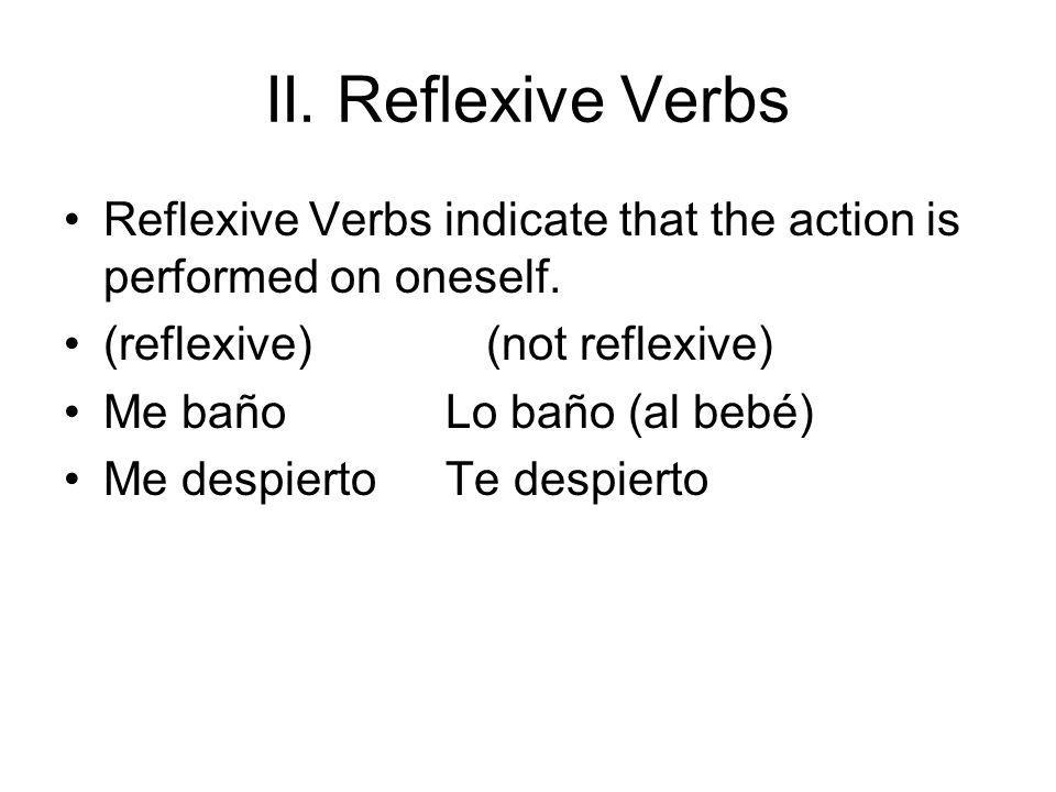 II. Reflexive Verbs Reflexive Verbs indicate that the action is performed on oneself. (reflexive) (not reflexive)