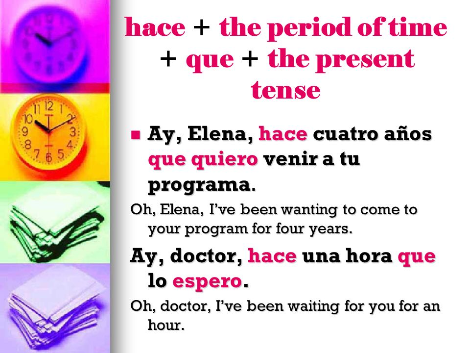 hace + the period of time + que + the present tense