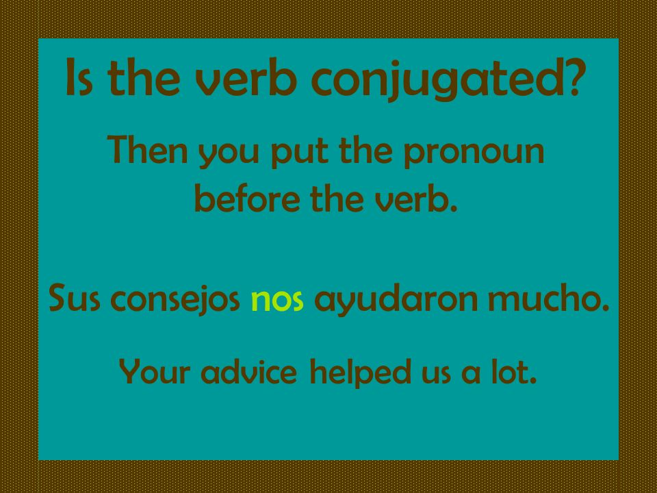 Is the verb conjugated Then you put the pronoun before the verb.