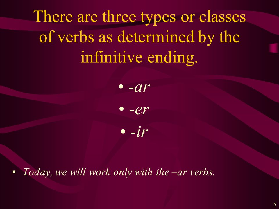 There are three types or classes of verbs as determined by the infinitive ending.