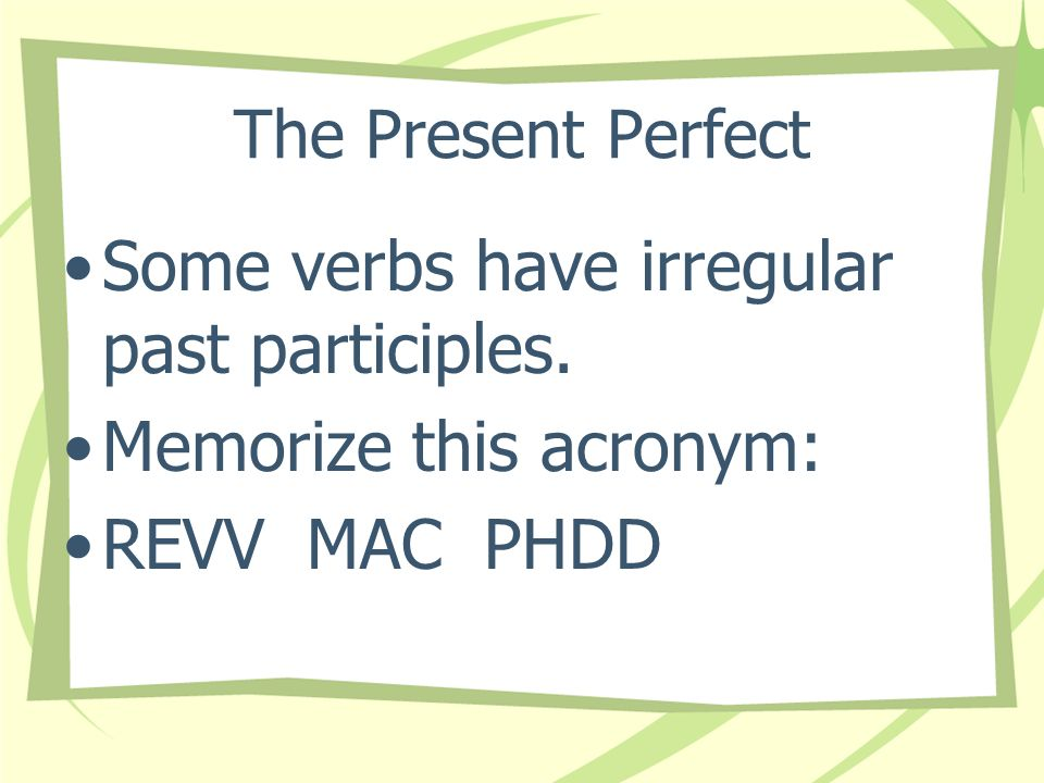 Some verbs have irregular past participles. Memorize this acronym: